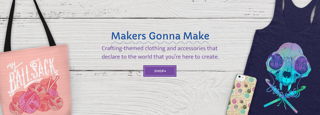 Makers Gonna Make. Crafting-themed clothing and accessories that declare to the world that you're here to create. SHOP